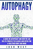 Autophagy: A Guide on Autophagy and How We Can Use Its Process to Cleanse and Detox For a Healthier Body and Mind (Detox, Cleanse, and Healthy Body Series Book 1)